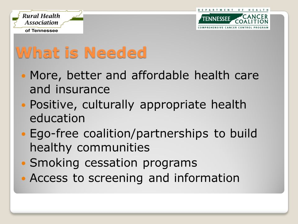 What is Needed More, better and affordable health care and insurance Positive, culturally appropriate health education Ego-free coalition/partnerships to build healthy communities Smoking cessation programs Access to screening and information
