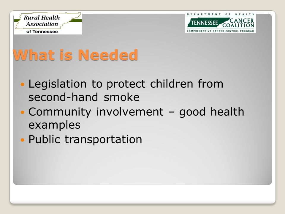 What is Needed Legislation to protect children from second-hand smoke Community involvement – good health examples Public transportation