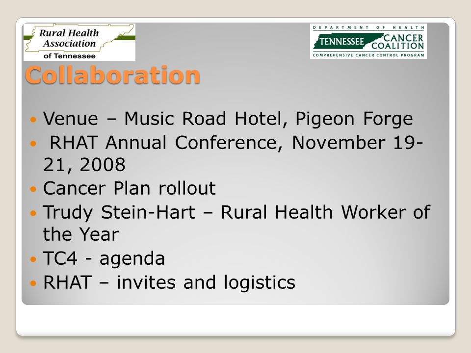Collaboration Venue – Music Road Hotel, Pigeon Forge RHAT Annual Conference, November 19- 21, 2008 Cancer Plan rollout Trudy Stein-Hart – Rural Health Worker of the Year TC4 - agenda RHAT – invites and logistics