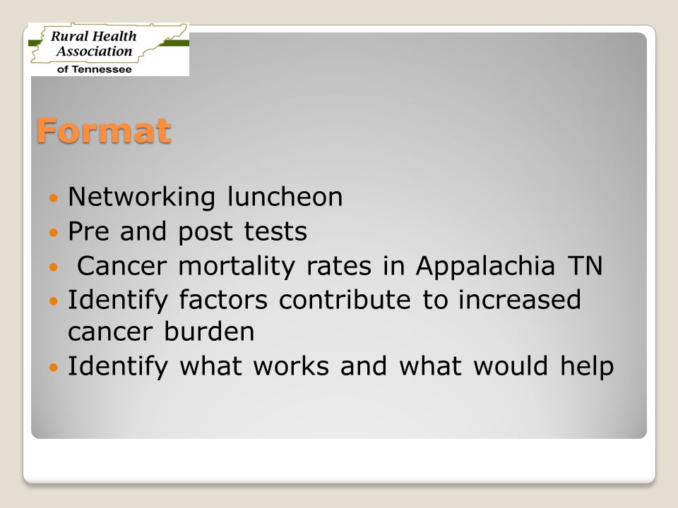 Format Networking luncheon Pre and post tests Cancer mortality rates in Appalachia TN Identify factors contribute to increased cancer burden Identify what works and what would help