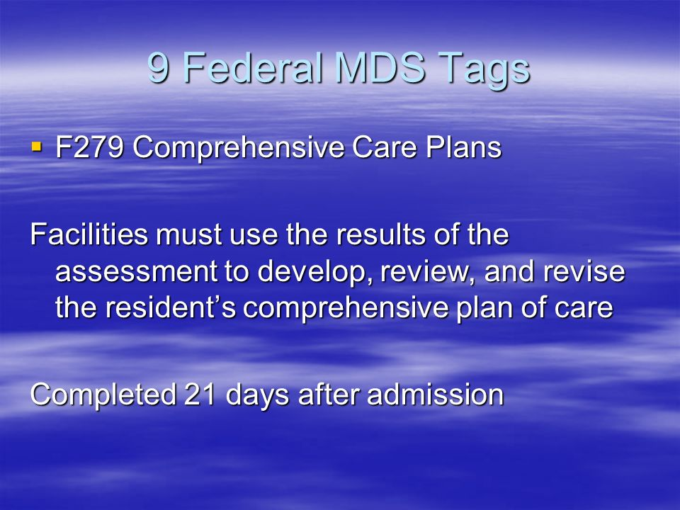 9 Federal MDS Tags F279 Comprehensive Care Plans F279 Comprehensive Care Plans Facilities must use the results of the assessment to develop, review, and revise the residents comprehensive plan of care Completed 21 days after admission