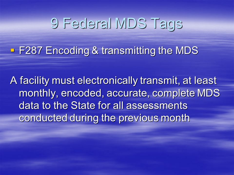 9 Federal MDS Tags F287 Encoding & transmitting the MDS F287 Encoding & transmitting the MDS A facility must electronically transmit, at least monthly, encoded, accurate, complete MDS data to the State for all assessments conducted during the previous month
