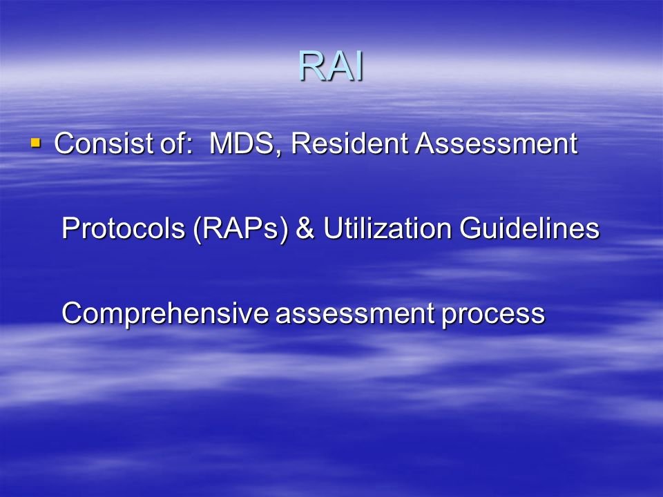 RAI Consist of: MDS, Resident Assessment Consist of: MDS, Resident Assessment Protocols (RAPs) & Utilization Guidelines Protocols (RAPs) & Utilization Guidelines Comprehensive assessment process Comprehensive assessment process
