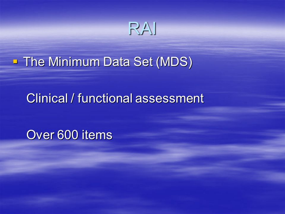 RAI The Minimum Data Set (MDS) The Minimum Data Set (MDS) Clinical / functional assessment Clinical / functional assessment Over 600 items Over 600 items
