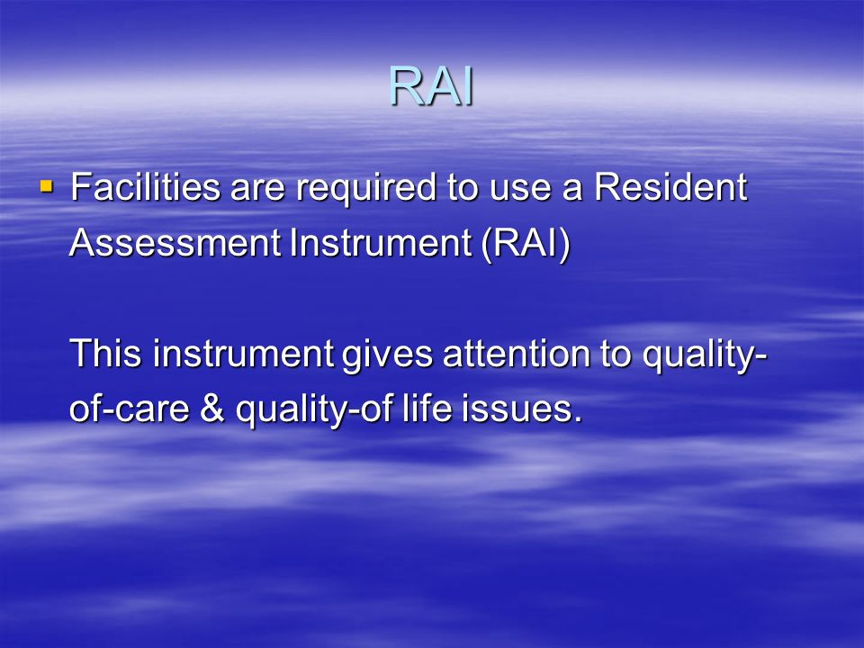 RAI Facilities are required to use a Resident Facilities are required to use a Resident Assessment Instrument (RAI) Assessment Instrument (RAI) This instrument gives attention to quality- This instrument gives attention to quality- of-care & quality-of life issues.