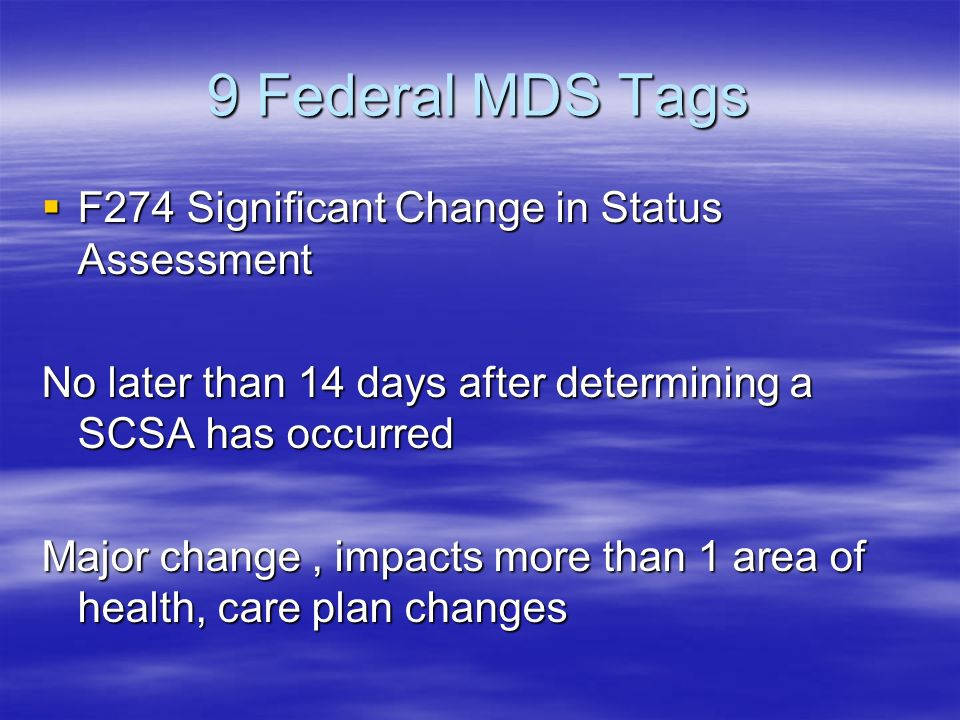 9 Federal MDS Tags F274 Significant Change in Status Assessment F274 Significant Change in Status Assessment No later than 14 days after determining a SCSA has occurred Major change, impacts more than 1 area of health, care plan changes