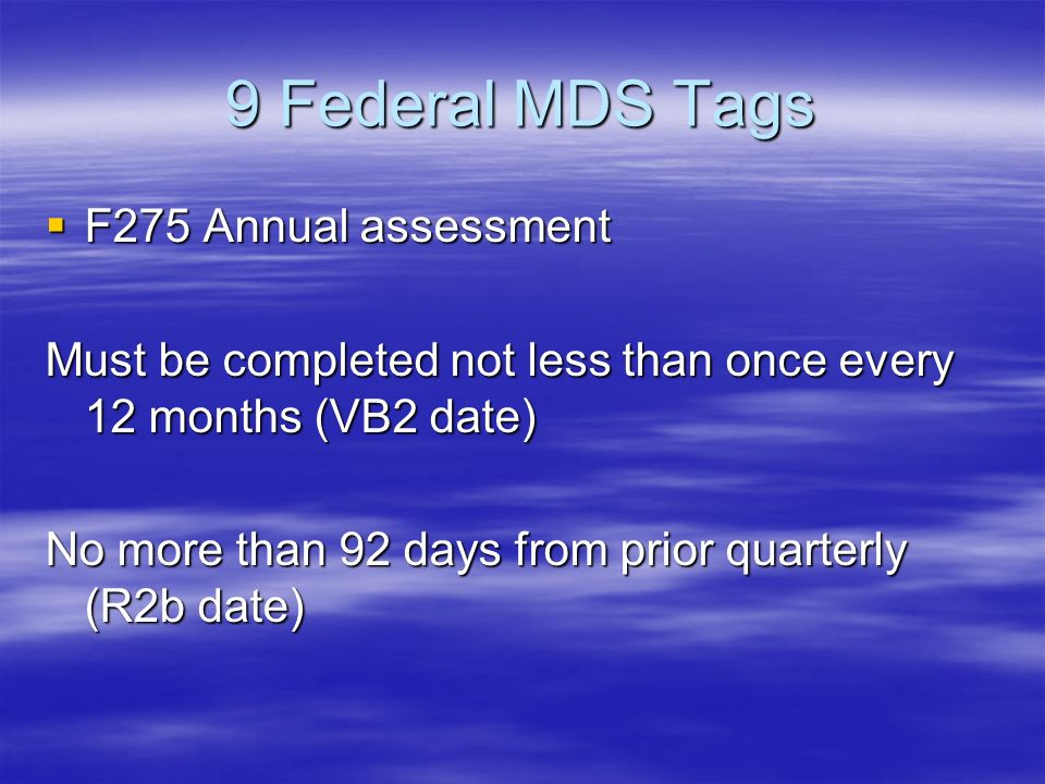 9 Federal MDS Tags F275 Annual assessment F275 Annual assessment Must be completed not less than once every 12 months (VB2 date) No more than 92 days from prior quarterly (R2b date)
