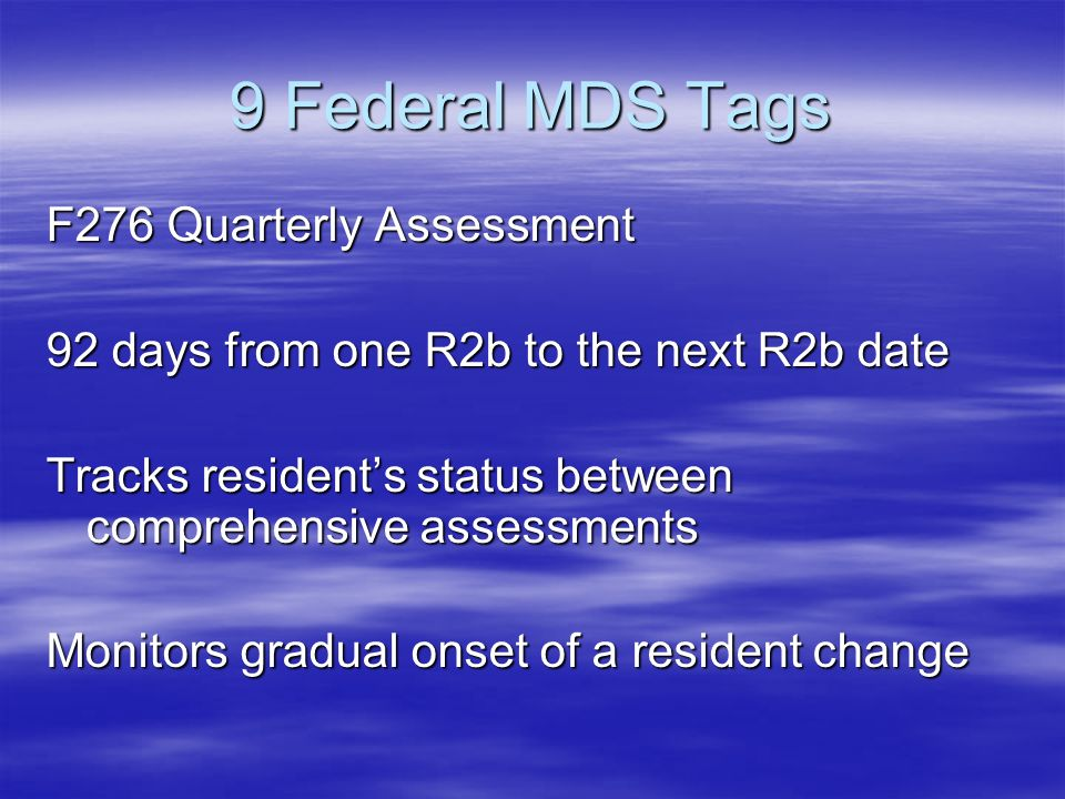 9 Federal MDS Tags F276 Quarterly Assessment 92 days from one R2b to the next R2b date Tracks residents status between comprehensive assessments Monitors gradual onset of a resident change