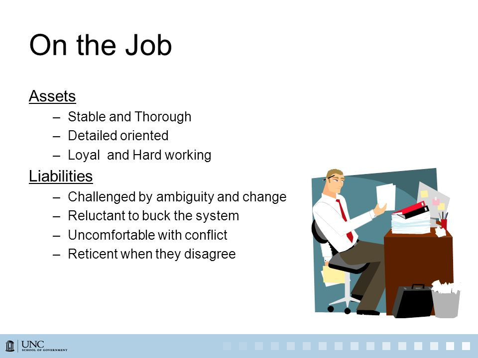 On the Job Assets –Stable and Thorough –Detailed oriented –Loyal and Hard working Liabilities –Challenged by ambiguity and change –Reluctant to buck t