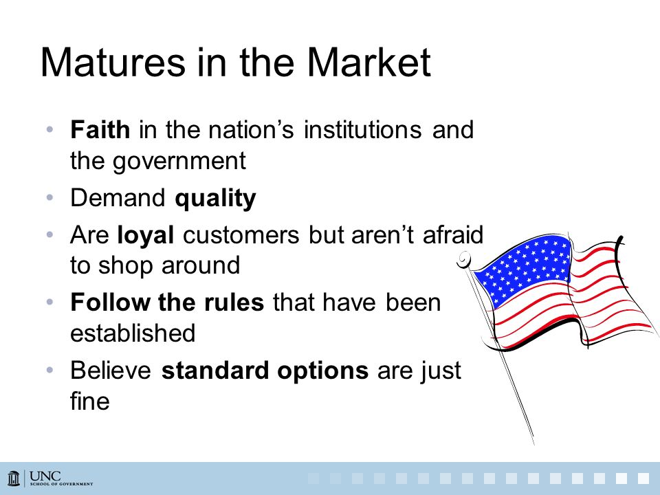 Matures in the Market Faith in the nations institutions and the government Demand quality Are loyal customers but arent afraid to shop around Follow t