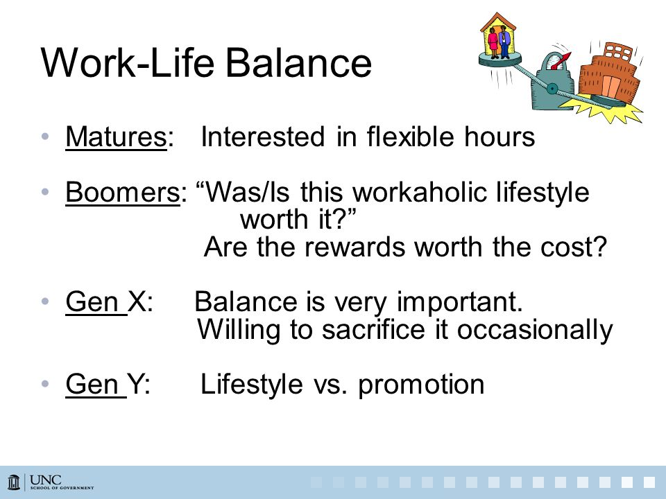 Work-Life Balance Matures: Interested in flexible hours Boomers: Was/Is this workaholic lifestyle worth it? Are the rewards worth the cost? Gen X: Bal