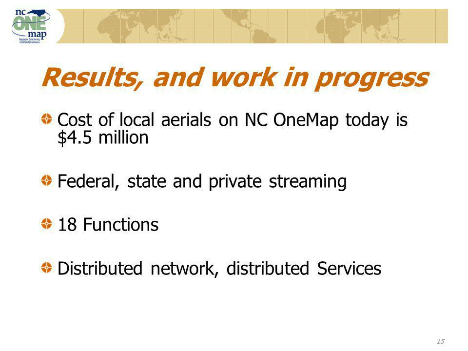15 Results, and work in progress Cost of local aerials on NC OneMap today is $4.5 million Federal, state and private streaming 18 Functions Distributed network, distributed Services