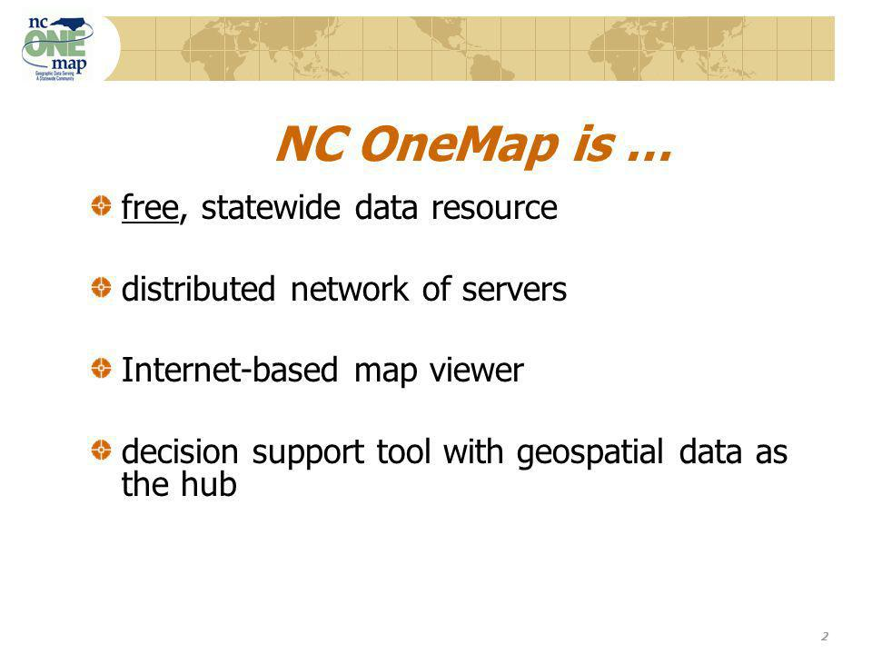 2 NC OneMap is … free, statewide data resource distributed network of servers Internet-based map viewer decision support tool with geospatial data as the hub