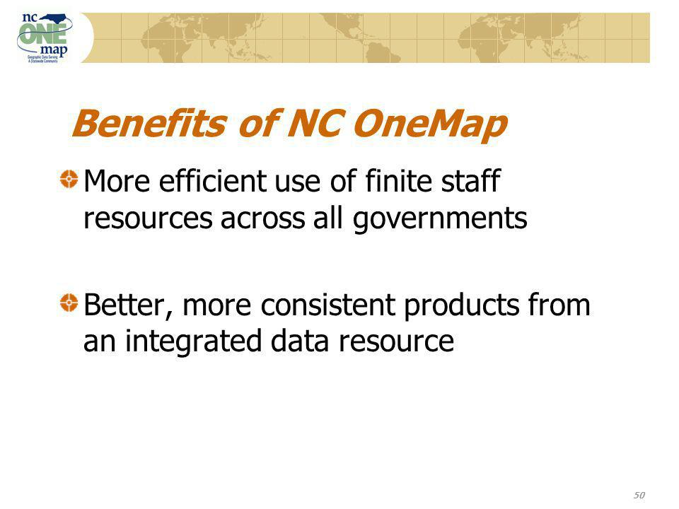 50 Benefits of NC OneMap More efficient use of finite staff resources across all governments Better, more consistent products from an integrated data resource