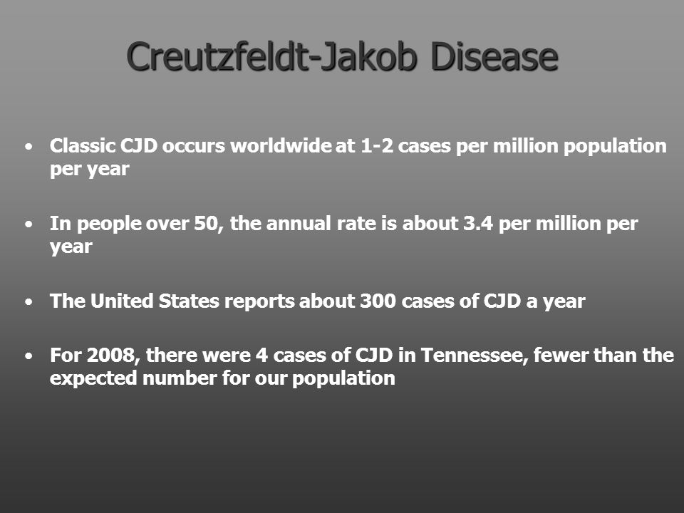 Creutzfeldt-Jakob Disease Classic CJD occurs worldwide at 1-2 cases per million population per year In people over 50, the annual rate is about 3.4 per million per year The United States reports about 300 cases of CJD a year For 2008, there were 4 cases of CJD in Tennessee, fewer than the expected number for our population