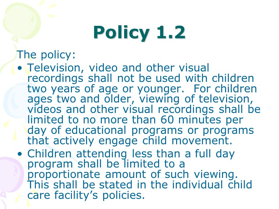 Policy 1.2 The policy: Television, video and other visual recordings shall not be used with children two years of age or younger. For children ages tw