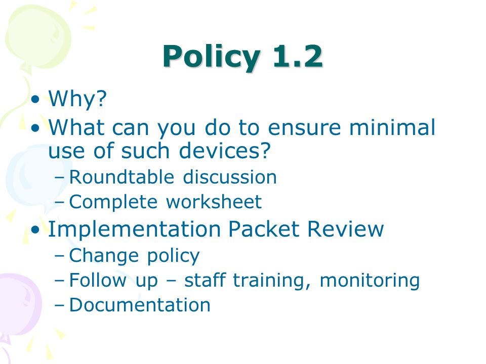 Policy 1.2 Why? What can you do to ensure minimal use of such devices? –Roundtable discussion –Complete worksheet Implementation Packet Review –Change