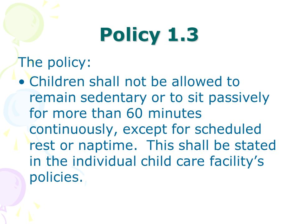 Policy 1.3 The policy: Children shall not be allowed to remain sedentary or to sit passively for more than 60 minutes continuously, except for schedul