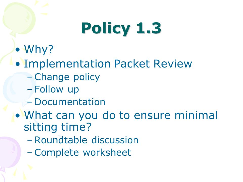 Policy 1.3 Why? Implementation Packet Review –Change policy –Follow up –Documentation What can you do to ensure minimal sitting time? –Roundtable disc