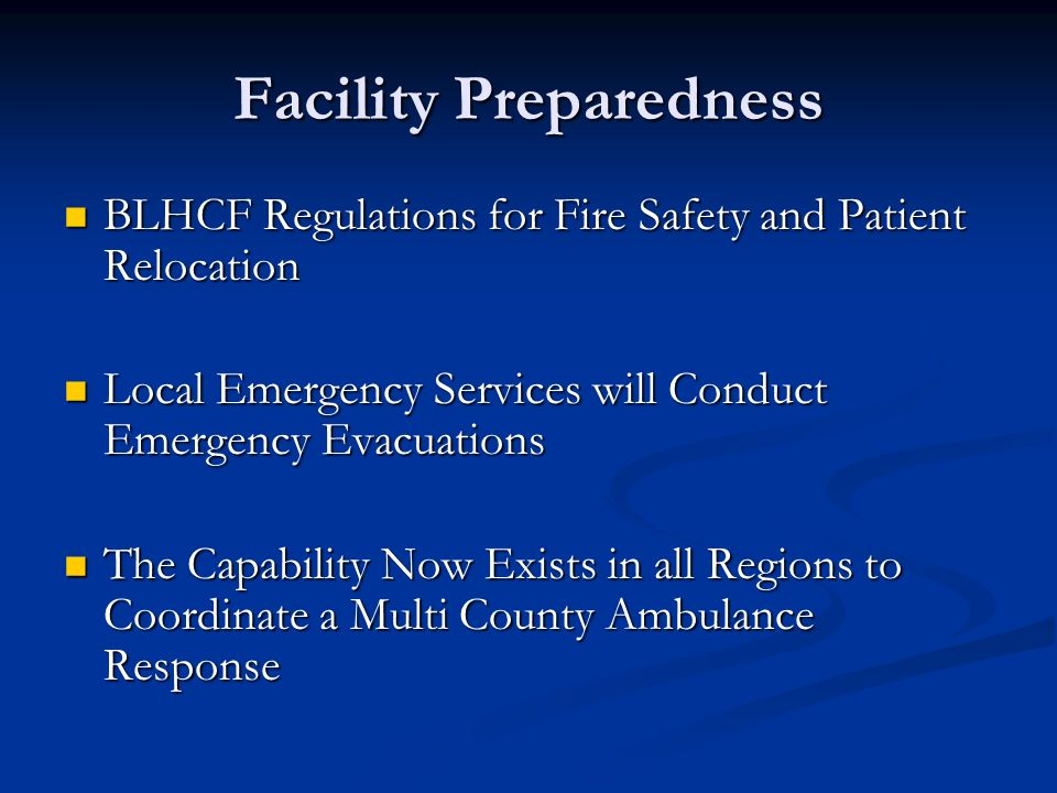 Facility Preparedness BLHCF Regulations for Fire Safety and Patient Relocation BLHCF Regulations for Fire Safety and Patient Relocation Local Emergency Services will Conduct Emergency Evacuations Local Emergency Services will Conduct Emergency Evacuations The Capability Now Exists in all Regions to Coordinate a Multi County Ambulance Response The Capability Now Exists in all Regions to Coordinate a Multi County Ambulance Response
