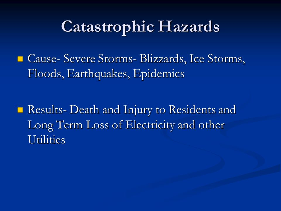 Catastrophic Hazards Cause- Severe Storms- Blizzards, Ice Storms, Floods, Earthquakes, Epidemics Cause- Severe Storms- Blizzards, Ice Storms, Floods, Earthquakes, Epidemics Results- Death and Injury to Residents and Long Term Loss of Electricity and other Utilities Results- Death and Injury to Residents and Long Term Loss of Electricity and other Utilities