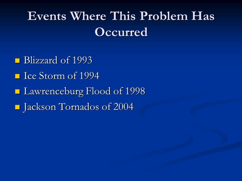 Events Where This Problem Has Occurred Blizzard of 1993 Blizzard of 1993 Ice Storm of 1994 Ice Storm of 1994 Lawrenceburg Flood of 1998 Lawrenceburg Flood of 1998 Jackson Tornados of 2004 Jackson Tornados of 2004