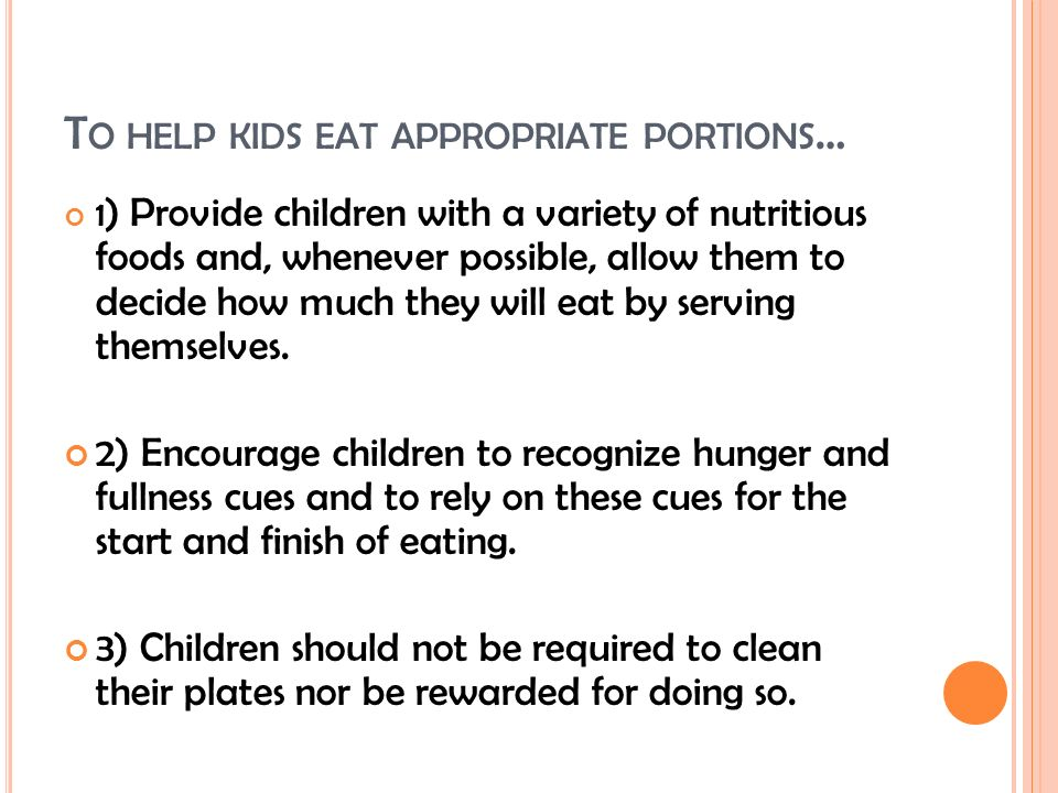 T O HELP KIDS EAT APPROPRIATE PORTIONS … 1 ) Provide children with a variety of nutritious foods and, whenever possible, allow them to decide how much they will eat by serving themselves.