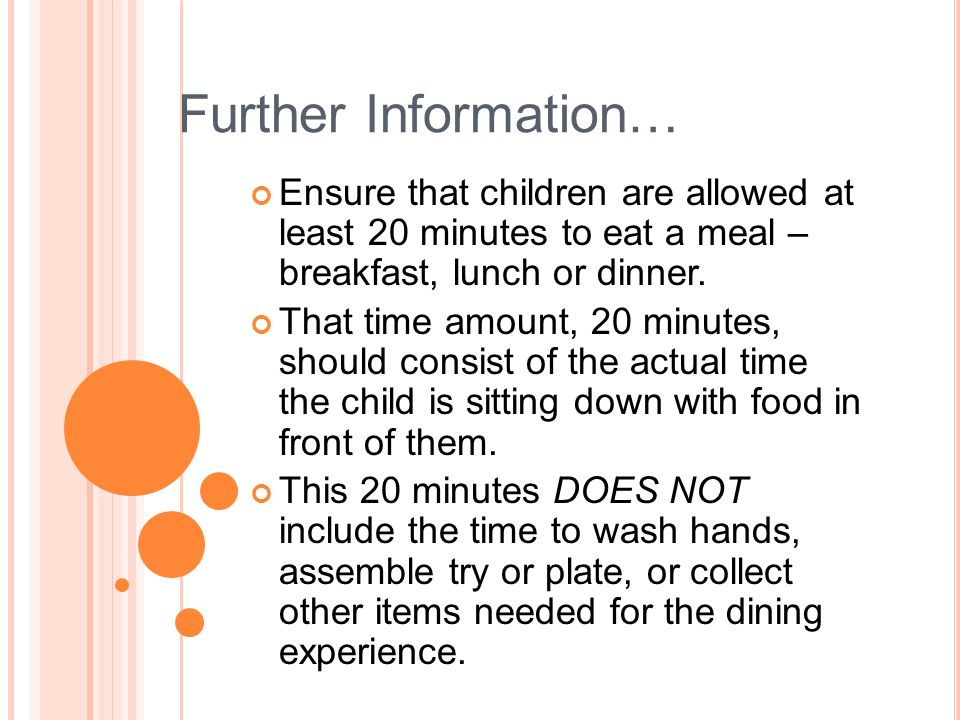 Further Information… Ensure that children are allowed at least 20 minutes to eat a meal – breakfast, lunch or dinner.