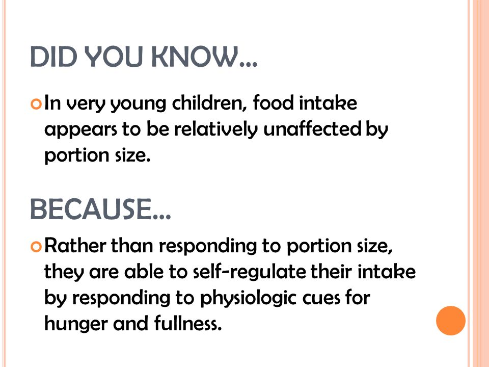 DID YOU KNOW… In very young children, food intake appears to be relatively unaffected by portion size.