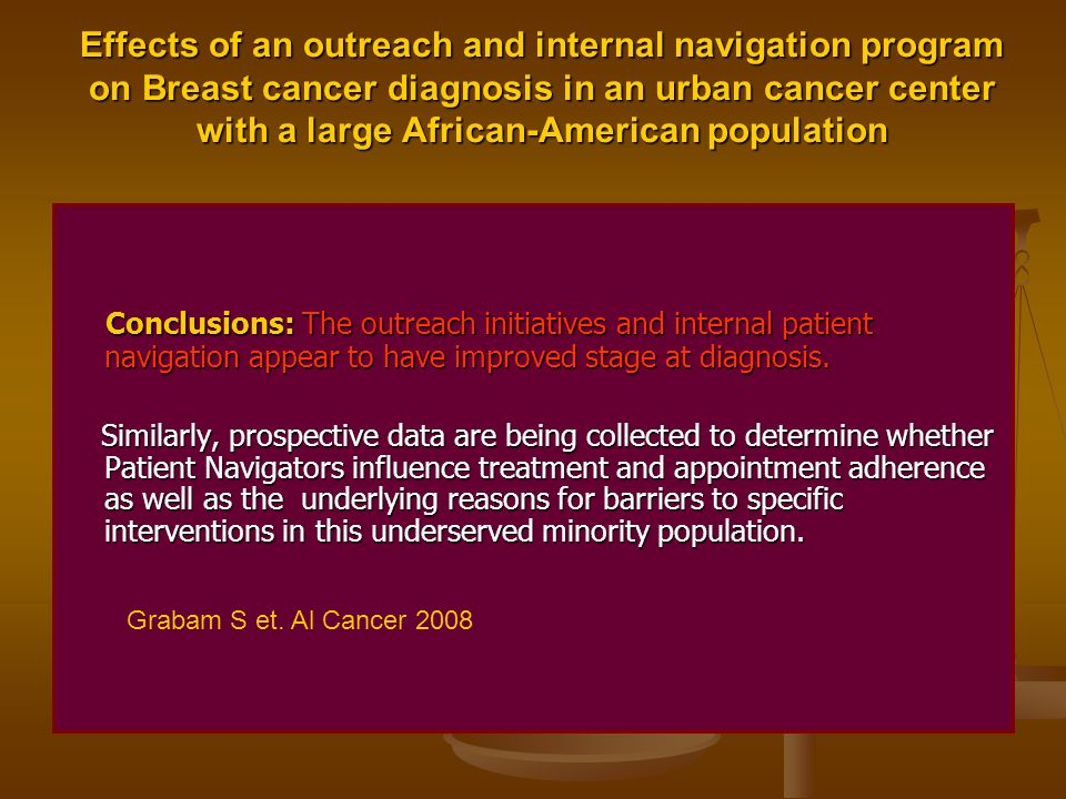 Effects of an outreach and internal navigation program on Breast cancer diagnosis in an urban cancer center with a large African-American population Conclusions: The outreach initiatives and internal patient navigation appear to have improved stage at diagnosis.