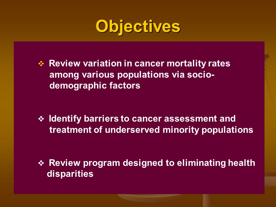Objectives Review variation in cancer mortality rates among various populations via socio- demographic factors Identify barriers to cancer assessment and treatment of underserved minority populations Review program designed to eliminating health disparities