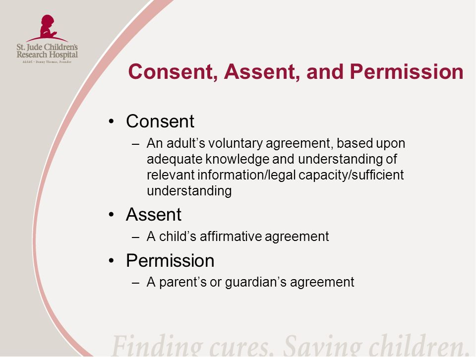 Consent, Assent, and Permission Consent –An adults voluntary agreement, based upon adequate knowledge and understanding of relevant information/legal