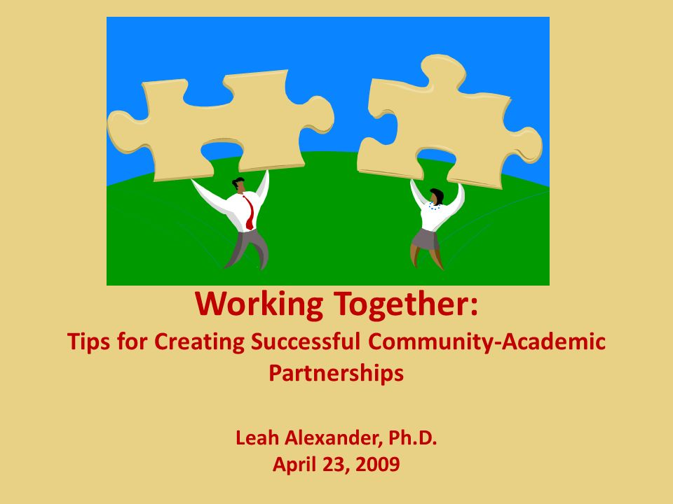 Working Together: Tips for Creating Successful Community-Academic Partnerships Leah Alexander, Ph.D. April 23, 2009