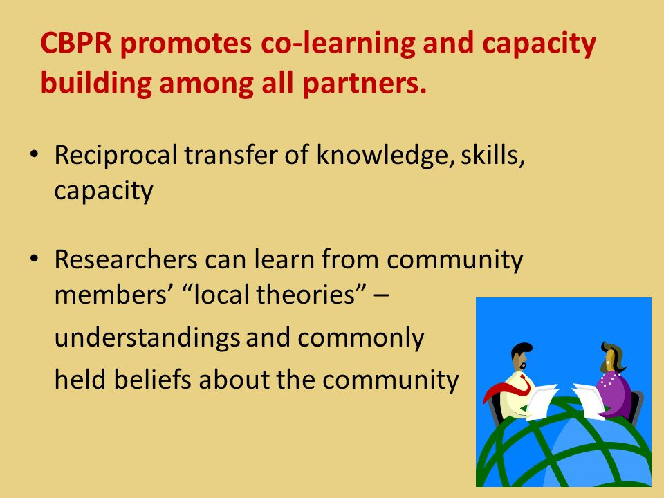CBPR promotes co-learning and capacity building among all partners. Reciprocal transfer of knowledge, skills, capacity Researchers can learn from comm