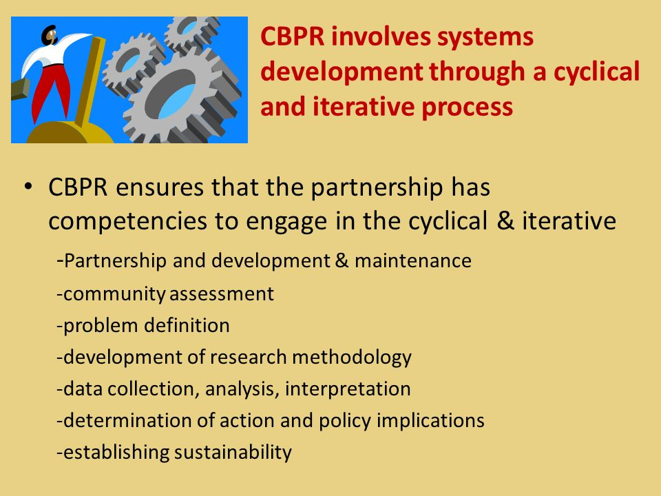 CBPR involves systems development through a cyclical and iterative process CBPR ensures that the partnership has competencies to engage in the cyclica