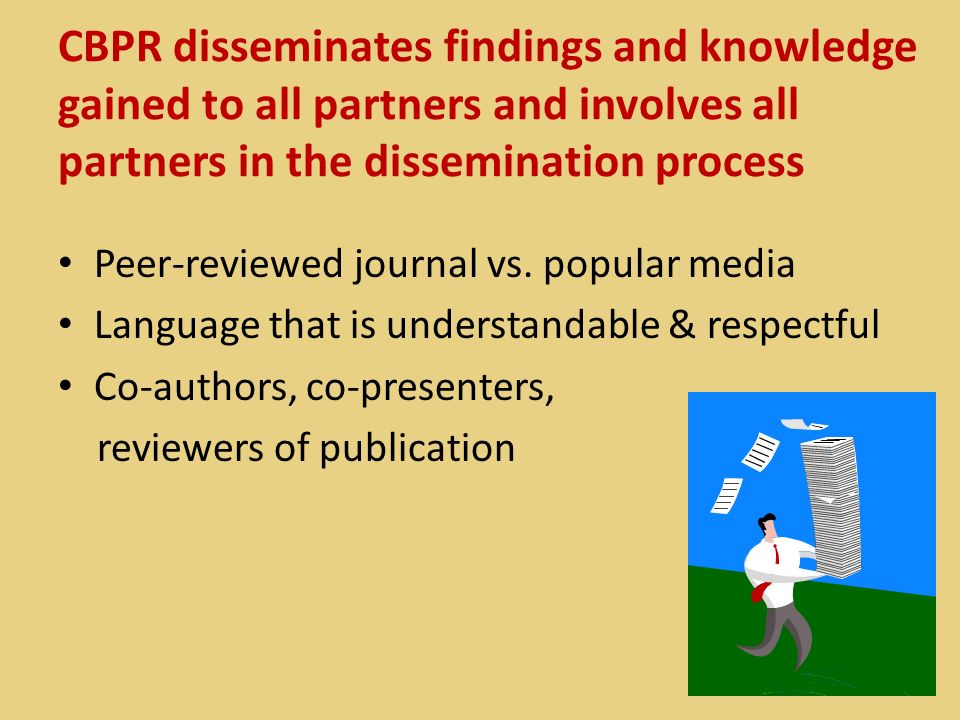 CBPR disseminates findings and knowledge gained to all partners and involves all partners in the dissemination process Peer-reviewed journal vs. popul