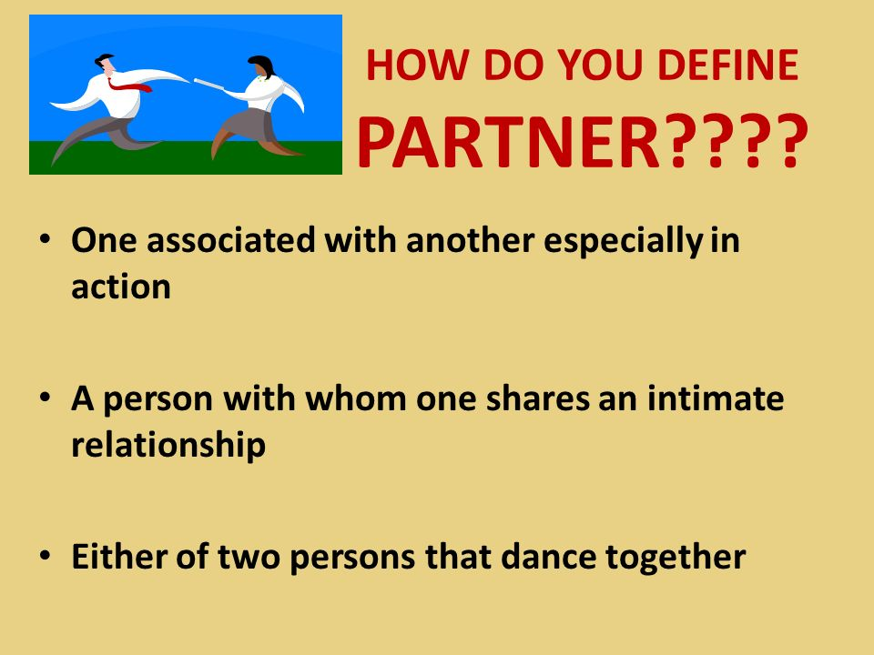 HOW DO YOU DEFINE PARTNER???? One associated with another especially in action A person with whom one shares an intimate relationship Either of two pe