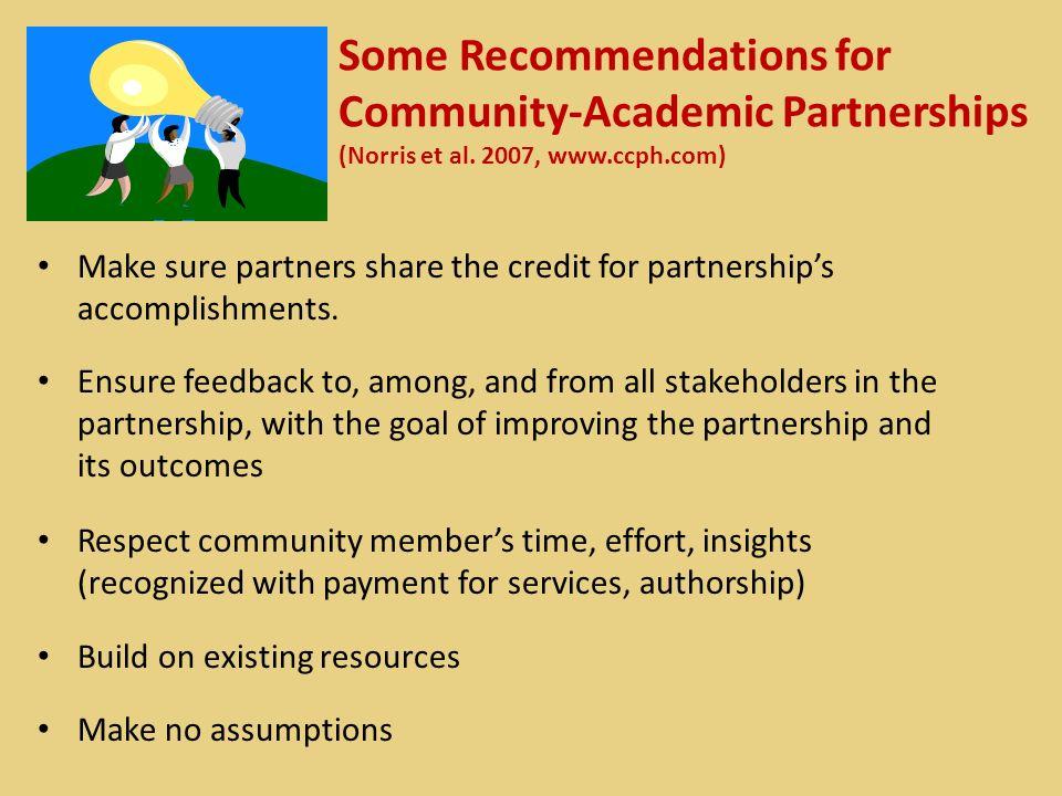 Some Recommendations for Community-Academic Partnerships (Norris et al. 2007, www.ccph.com) Make sure partners share the credit for partnerships accom
