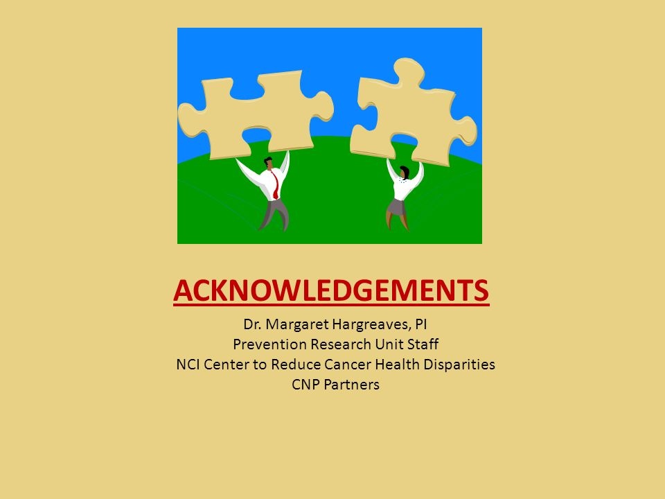 ACKNOWLEDGEMENTS Dr. Margaret Hargreaves, PI Prevention Research Unit Staff NCI Center to Reduce Cancer Health Disparities CNP Partners