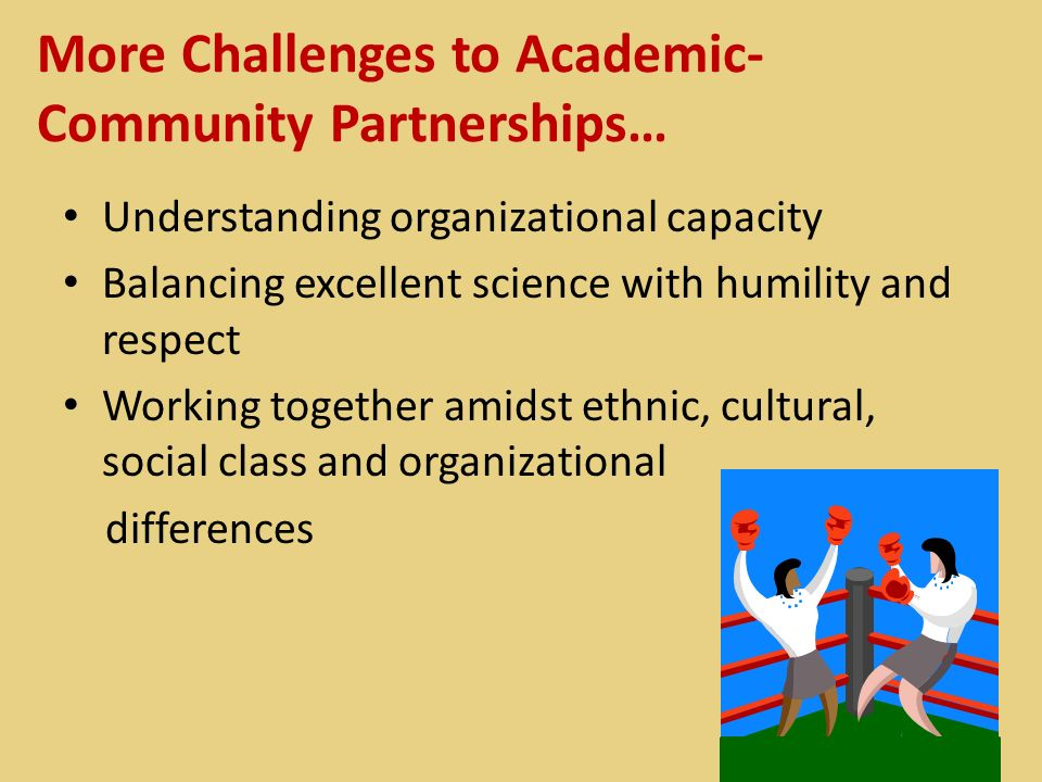 More Challenges to Academic- Community Partnerships… Understanding organizational capacity Balancing excellent science with humility and respect Worki