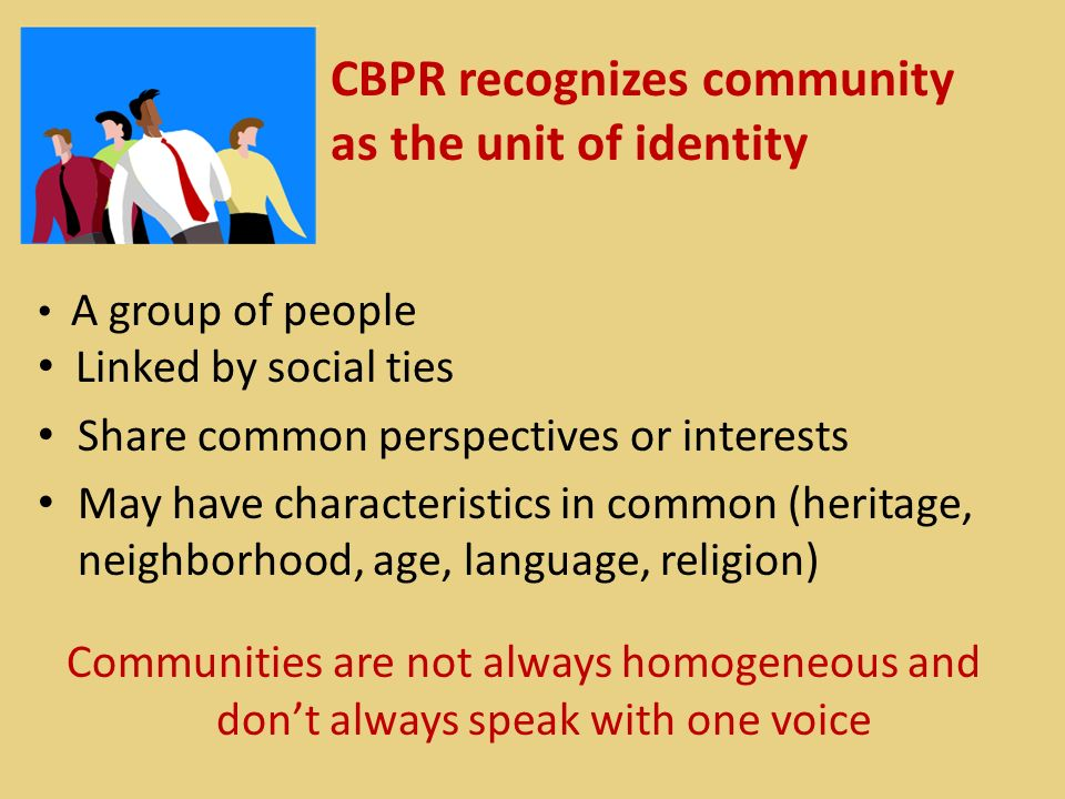CBPR recognizes community as the unit of identity A group of people Linked by social ties Share common perspectives or interests May have characterist