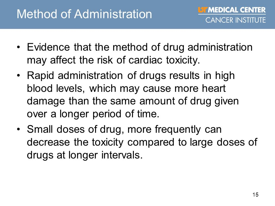 15 Method of Administration Evidence that the method of drug administration may affect the risk of cardiac toxicity. Rapid administration of drugs res