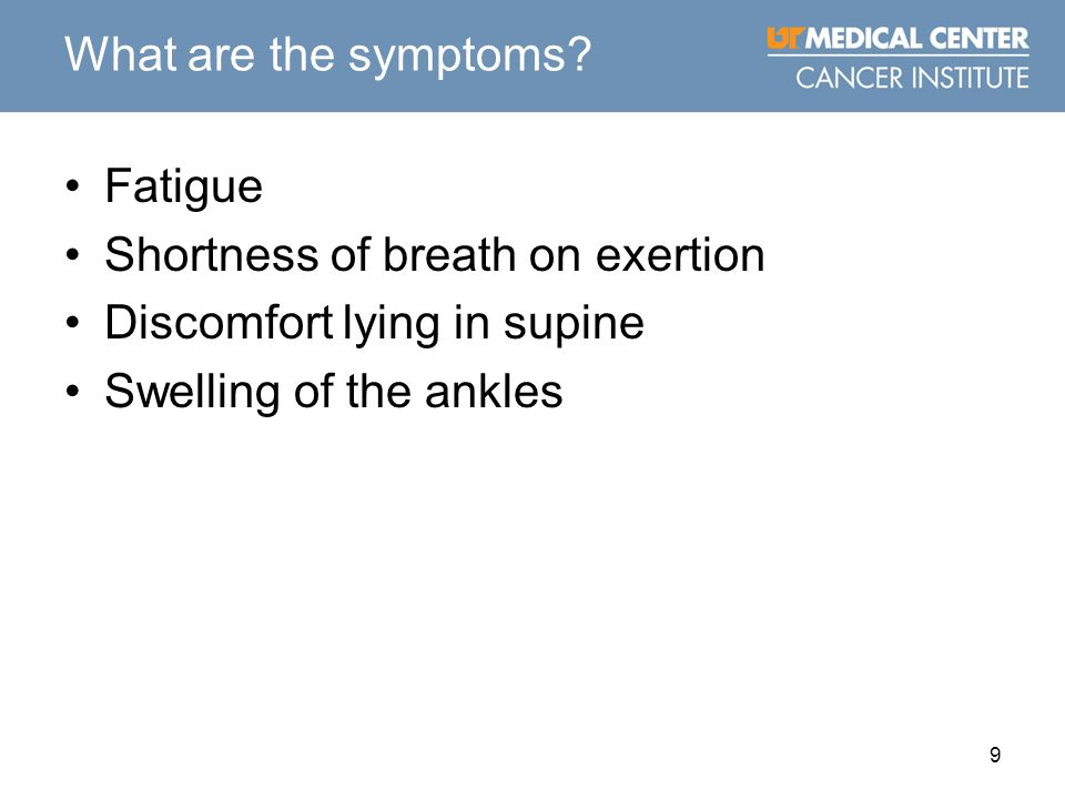 9 What are the symptoms? Fatigue Shortness of breath on exertion Discomfort lying in supine Swelling of the ankles