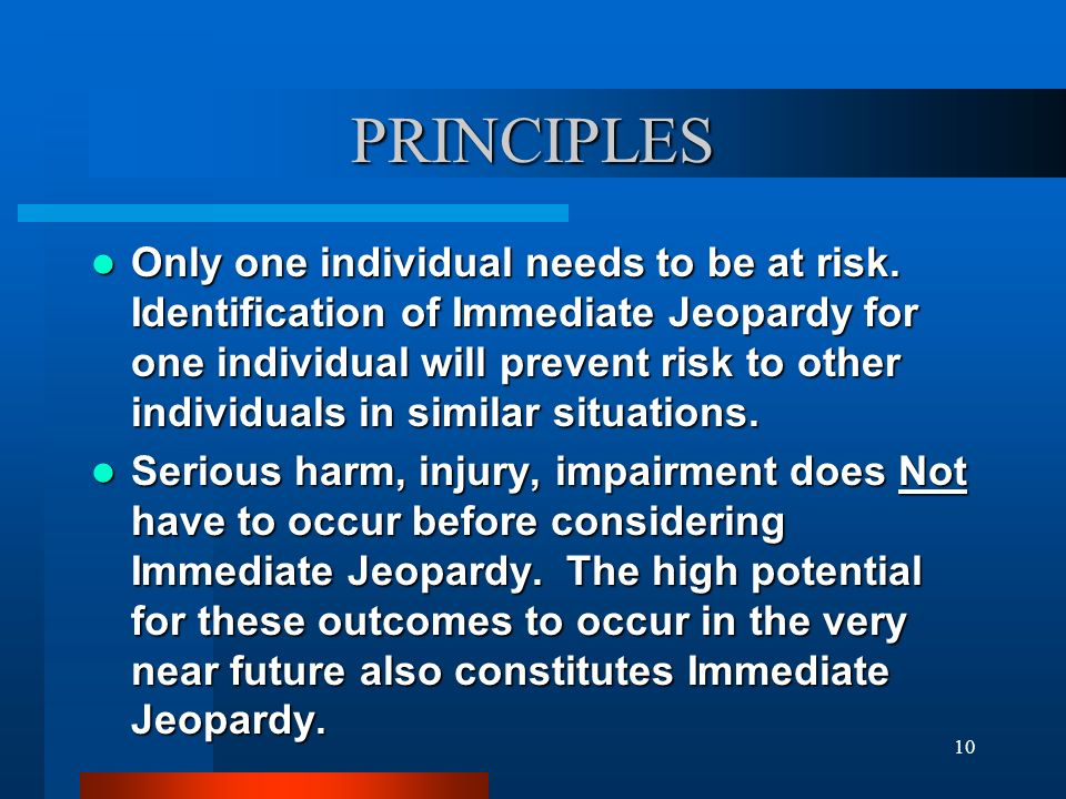10 PRINCIPLES Only one individual needs to be at risk. Identification of Immediate Jeopardy for one individual will prevent risk to other individuals