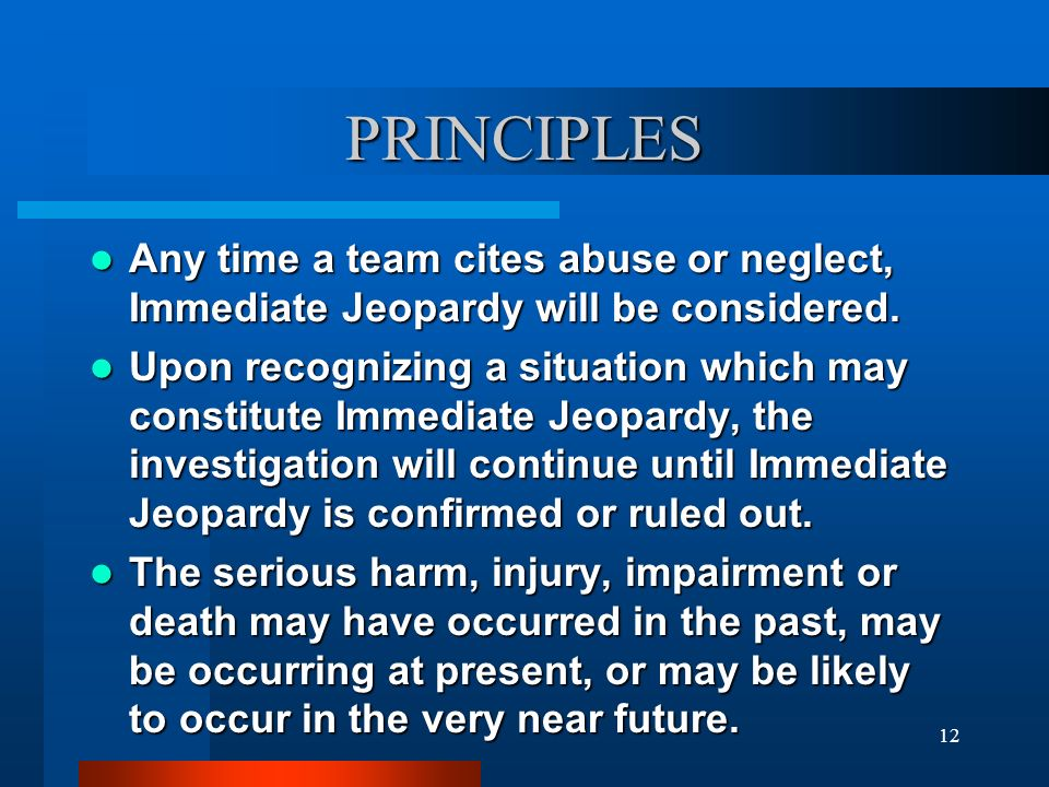 12 PRINCIPLES Any time a team cites abuse or neglect, Immediate Jeopardy will be considered. Any time a team cites abuse or neglect, Immediate Jeopard