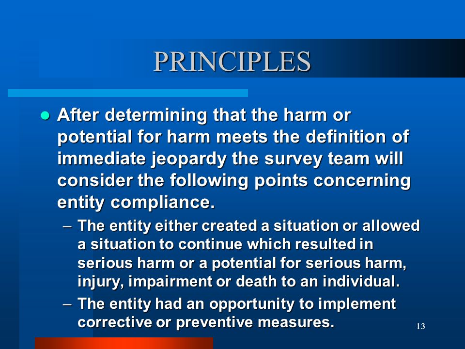 13 PRINCIPLES After determining that the harm or potential for harm meets the definition of immediate jeopardy the survey team will consider the follo