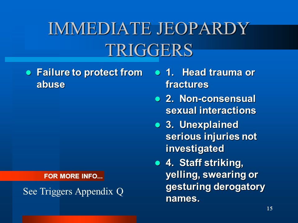 15 IMMEDIATE JEOPARDY TRIGGERS Failure to protect from abuse Failure to protect from abuse 1. Head trauma or fractures 1. Head trauma or fractures 2.