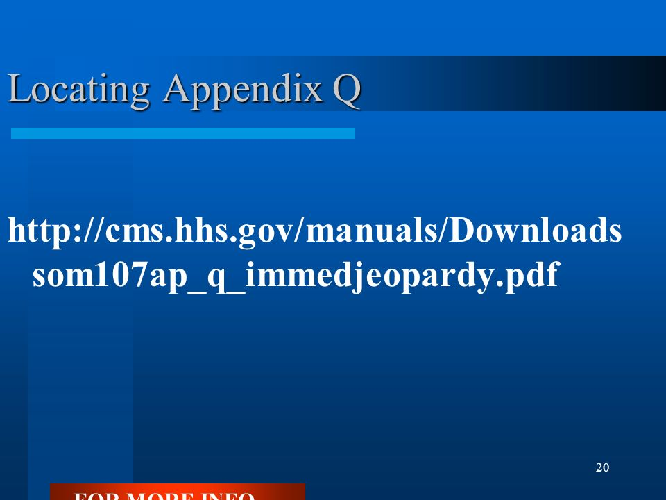 20 Locating Appendix Q http://cms.hhs.gov/manuals/Downloads som107ap_q_immedjeopardy.pdf FOR MORE INFO...