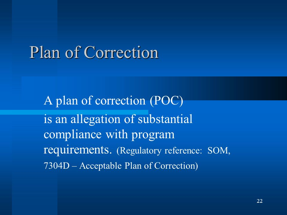 22 Plan of Correction A plan of correction (POC) is an allegation of substantial compliance with program requirements. (Regulatory reference: SOM, 730