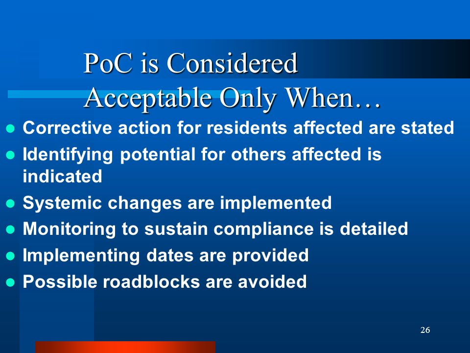 26 PoC is Considered Acceptable Only When… Corrective action for residents affected are stated Identifying potential for others affected is indicated